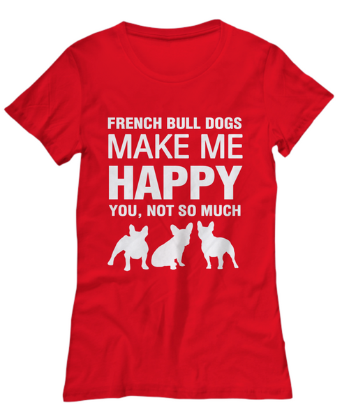 French Bull Dogs Make Me Happy - Women's Shirt - Dogs Make Me Happy - 27