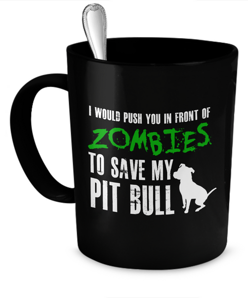I would push you in front of zombies to save my Pit Bull - Dogs Make Me Happy - 1