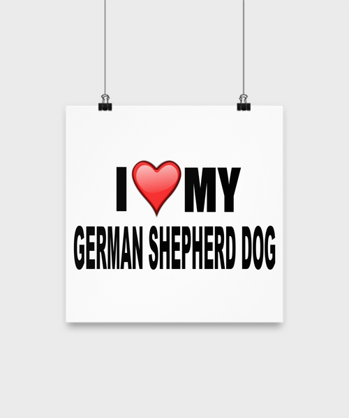 I Love My German Shepherd -Poster - Dogs Make Me Happy - 2