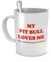 My Pit Bull loves me - who cares what anyone else thinks? - Dogs Make Me Happy - 3