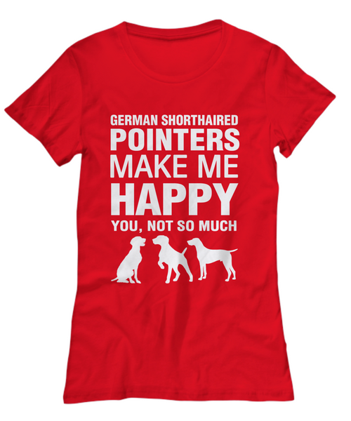 German Shorthaired Pointers Make Me Happy Women's Shirt - Dogs Make Me Happy - 23