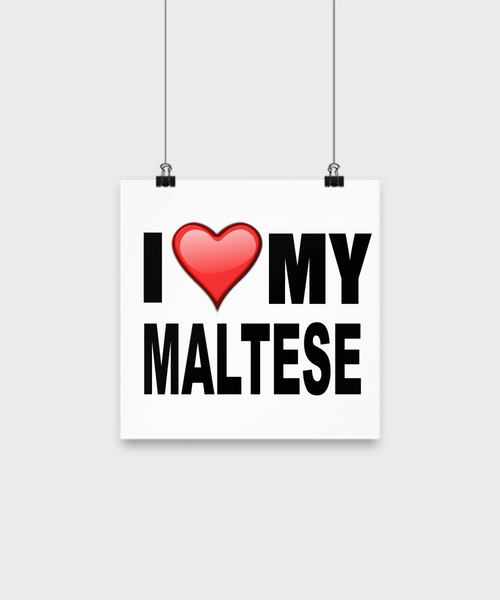 I Love My Maltese -Poster - Dogs Make Me Happy - 1