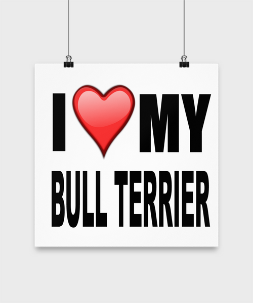 I Love My Bull Terrier -Poster - Dogs Make Me Happy - 3