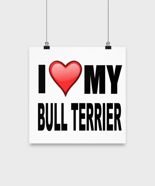 I Love My Bull Terrier -Poster - Dogs Make Me Happy - 2