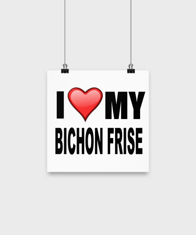 I Love My Bichon Frise -Poster - Dogs Make Me Happy - 1