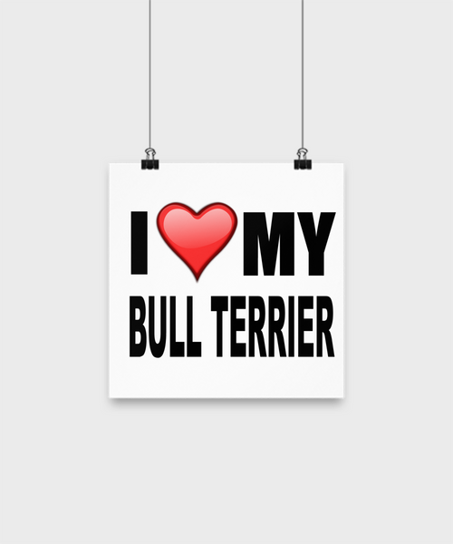 I Love My Bull Terrier -Poster - Dogs Make Me Happy - 1