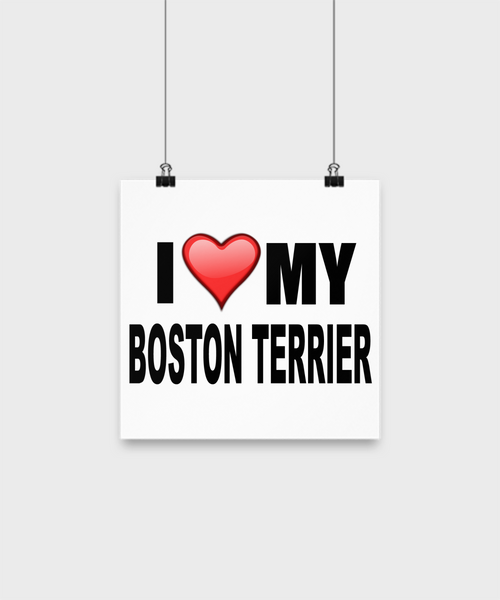 I Love My Boston Terrier -Poster - Dogs Make Me Happy - 1