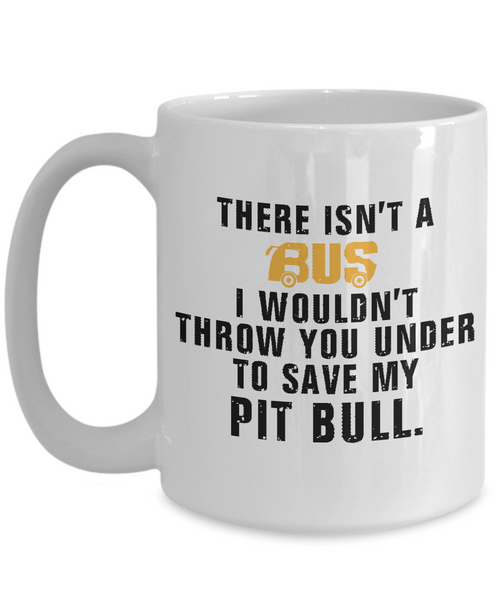 There Isn't A Bus ..To Save My Pit Bull - Dogs Make Me Happy - 3