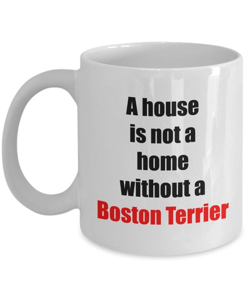 Boston Terrier Coffee Mug -A house is not a home without a Boston Terrier - Ceramic Mug