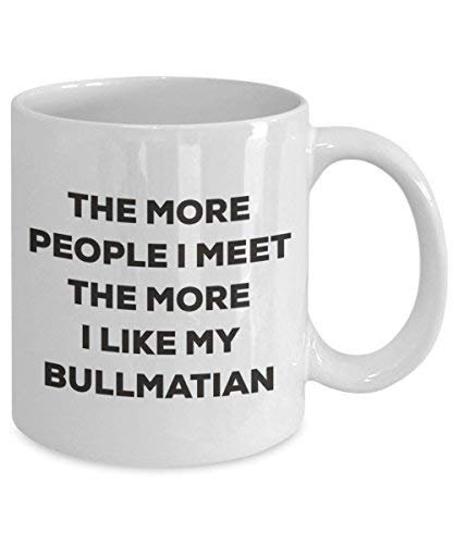 The More People I Meet The More I Like My Bullmatian Mug - Funny Coffee Cup - Christmas Dog Lover Cute Gag Gifts Idea