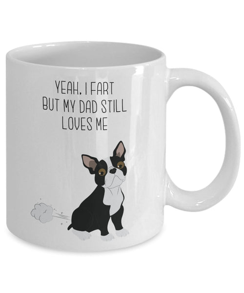 Boston Terrier Fart Mug - Yeah, I Fart But My Dad Still Loves Me- Funny Tea Hot Cocoa Coffee Cup - Novelty Birthday Christmas Gag Gifts Idea