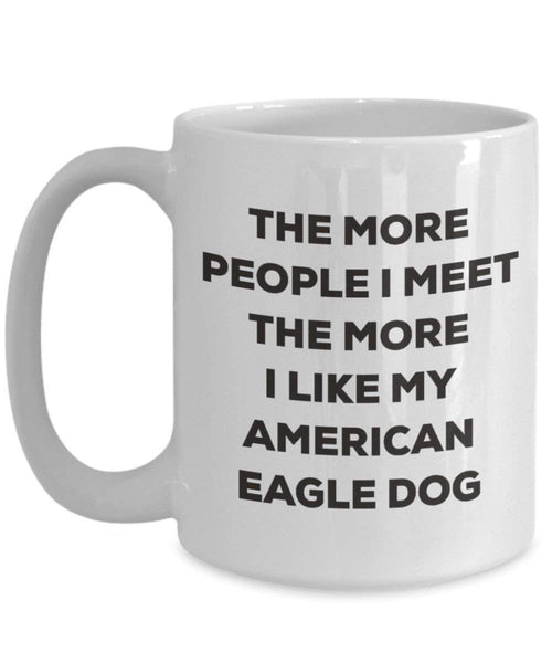 The More People I Meet the More I Like My American Eagle Dog Becher – Funny Coffee Cup – Weihnachten Hund Lover niedlichen Gag Geschenke Idee