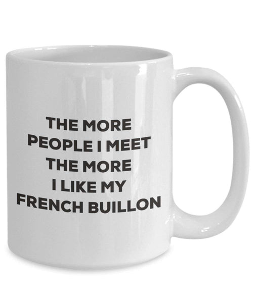The more people I meet the more I like my French Buillon Mug - Funny Coffee Cup - Christmas Dog Lover Cute Gag Gifts Idea