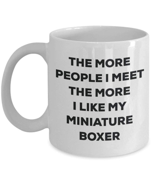 The More People I Meet the More I Like My Miniature Boxer Tasse – Funny Coffee Cup – Weihnachten Hund Lover niedlichen Gag Geschenke Idee