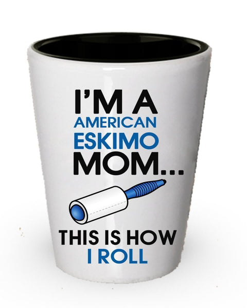 I' m A American Eskimo mamma shot glass- this is How i roll