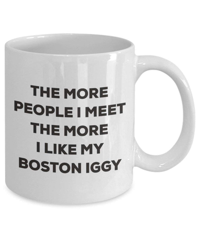 The more people I meet the more I like my Boston Iggy Mug - Funny Coffee Cup - Christmas Dog Lover Cute Gag Gifts Idea