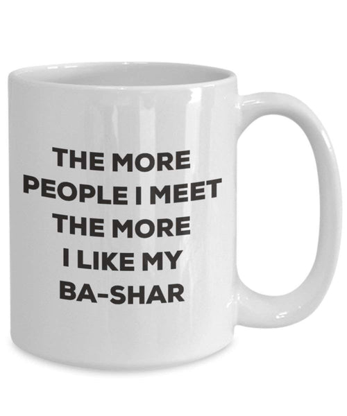 The more people I meet the more I like my Ba-shar Mug - Funny Coffee Cup - Christmas Dog Lover Cute Gag Gifts Idea