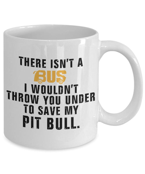 Pit Bull Coffee Mug - There Is't A Bus I wouldn't Throw You Under To Save My Pit Bull - Pit Bull Lover Gifts - Pit Bull Mug - 11 Oz Ceramic Mug