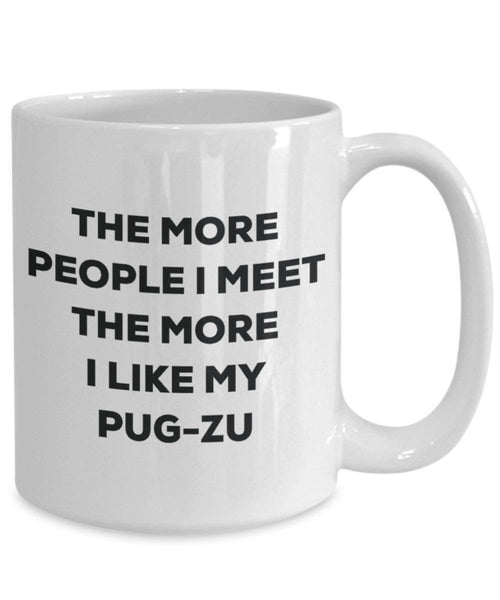 The more people I meet the more I like my Pug-zu Mug - Funny Coffee Cup - Christmas Dog Lover Cute Gag Gifts Idea