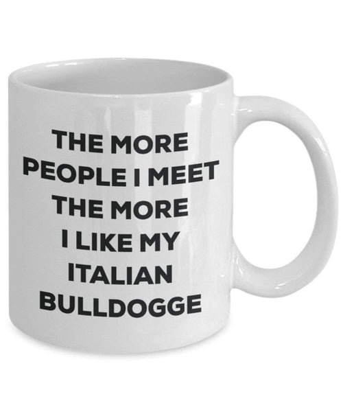 The more people I meet the more I like my Italian Bulldogge Mug - Funny Coffee Cup - Christmas Dog Lover Cute Gag Gifts Idea