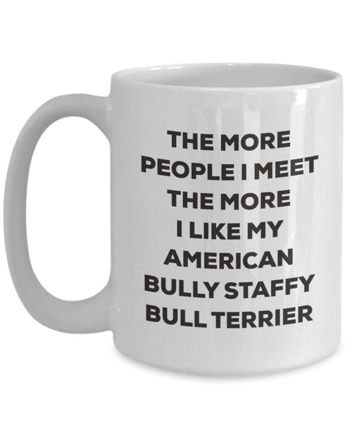 The More People I Meet the More I Like My American Bully Staffy Bull Terrier Tasse – Funny Coffee Cup – Weihnachten Hund Lover niedlichen Gag Geschenke Idee