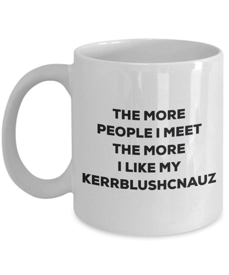 The more people I meet the more I like my Kerrblushcnauz Mug
