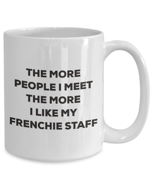 The more people I meet the more I like my Frenchie Staff Mug - Funny Coffee Cup - Christmas Dog Lover Cute Gag Gifts Idea