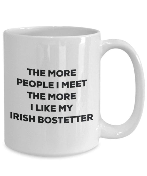 The More People I Meet The More I Like My Irish Bostetter Mug - Funny Coffee Cup - Christmas Dog Lover Cute Gag Gifts Idea