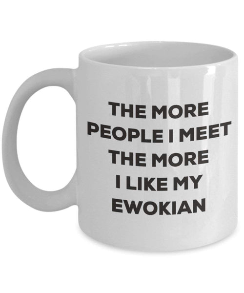 The more people I meet the more I like my Ewokian Mug - Funny Coffee Cup - Christmas Dog Lover Cute Gag Gifts Idea