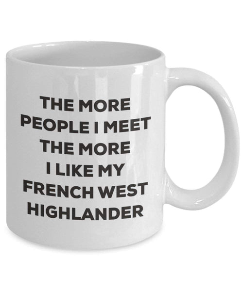 The more people I meet the more I like my French West Highlander Mug - Funny Coffee Cup - Christmas Dog Lover Cute Gag Gifts Idea