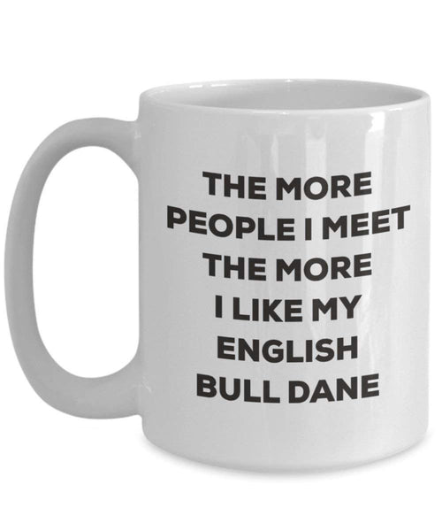 The more people I meet the more I like my English Bull Dane Mug - Funny Coffee Cup - Christmas Dog Lover Cute Gag Gifts Idea