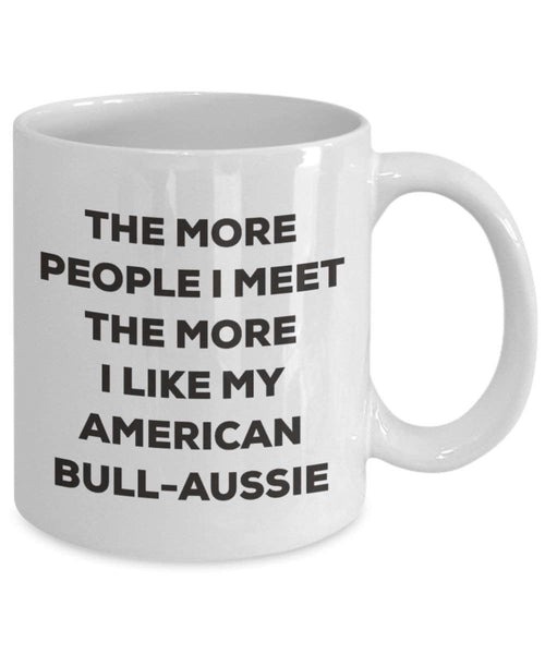 The More People I Meet the More I Like My American bull-aussie Tasse – Funny Coffee Cup – Weihnachten Hund Lover niedlichen Gag Geschenke Idee