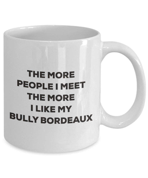 The more people I meet the more I like my Bully Bordeaux Mug - Funny Coffee Cup - Christmas Dog Lover Cute Gag Gifts Idea