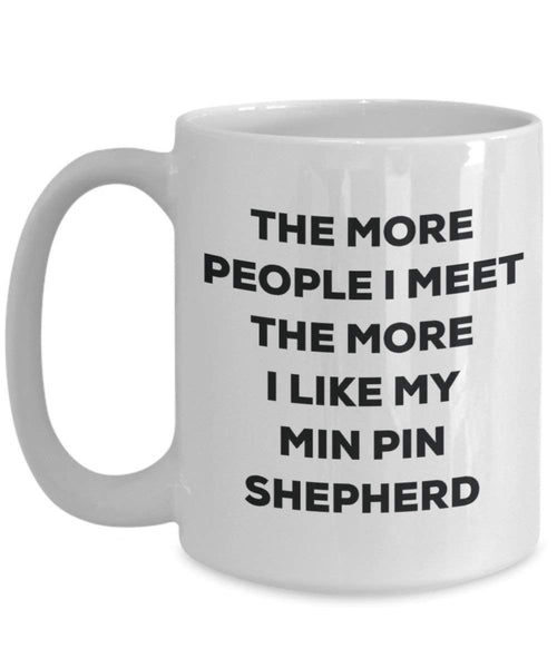 The more people I meet the more I like my Min Pin Shepherd Mug - Funny Coffee Cup - Christmas Dog Lover Cute Gag Gifts Idea