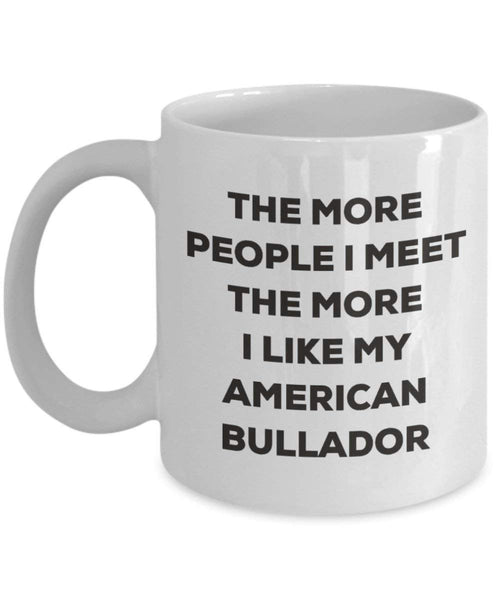 The more people I meet the more I like my American Bullador Mug - Funny Coffee Cup - Christmas Dog Lover Cute Gag Gifts Idea (11oz)