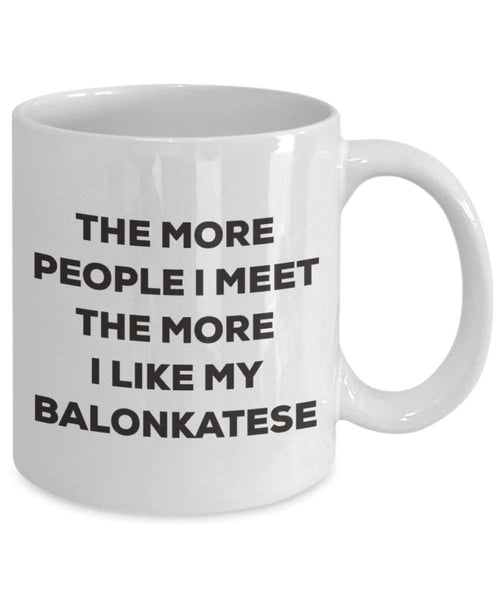 The More People I Meet the More I Like My balonkatese Tasse – Funny Coffee Cup – Weihnachten Hund Lover niedlichen Gag Geschenke Idee