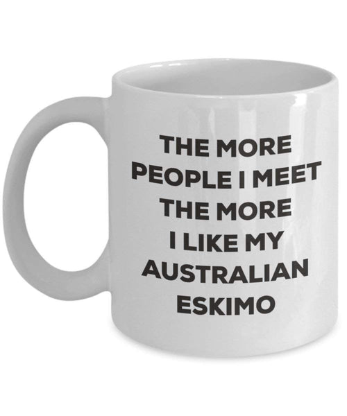 The More People I Meet the More I Like My Australian Eskimo Mug – Funny Coffee Cup – Weihnachten Dog Lover Cute Gag Geschenke Idee