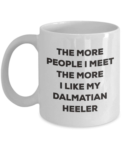 The more people I meet the more I like my Dalmatian Heeler Mug - Funny Coffee Cup - Christmas Dog Lover Cute Gag Gifts Idea