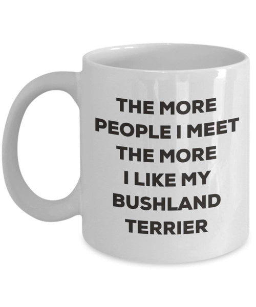 The More People I Meet The More I Like My Bushland Terrier Mug - Funny Coffee Cup - Christmas Dog Lover Cute Gag Gifts Idea