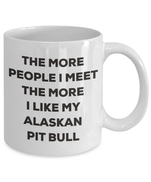 The more people I meet the more I like my Alaskan Pit Bull Mug - Funny Coffee Cup - Christmas Dog Lover Cute Gag Gifts Idea (15oz)