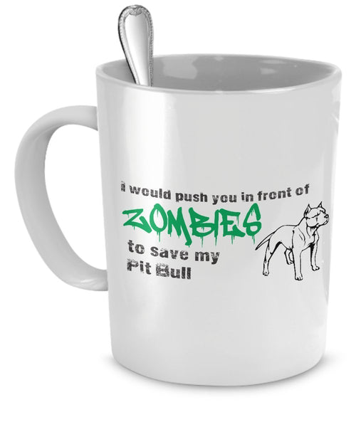 Zombie Coffee Mug - I Would Push You In Front of Zombies To Save My Pit Bull- Zombie Gifts
