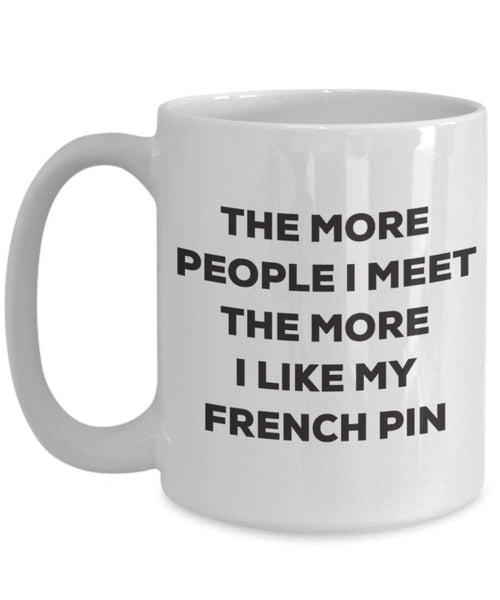 The more people I meet the more I like my French Pin Mug - Funny Coffee Cup - Christmas Dog Lover Cute Gag Gifts Idea