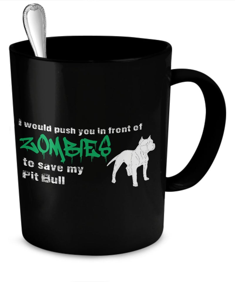 Zombie Mug - I Would Push You In Front of Zombies To Save My Pit Bull - Zombie Gifts - Pit Bull Mug by DogsMakeMeHappy