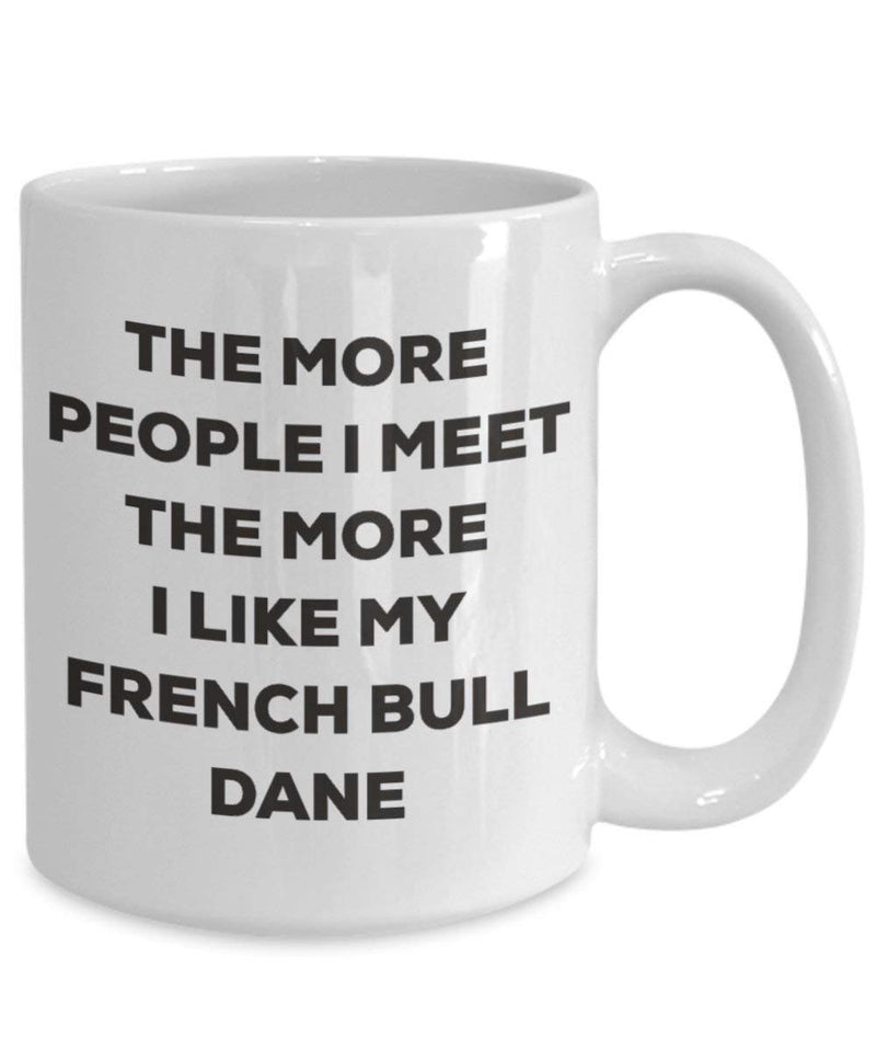 The more people I meet the more I like my French Bull Dane Mug - Funny Coffee Cup - Christmas Dog Lover Cute Gag Gifts Idea