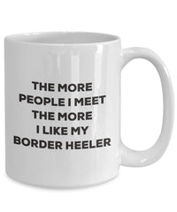 The more people I meet the more I like my Border Heeler Mug - Funny Coffee Cup - Christmas Dog Lover Cute Gag Gifts Idea