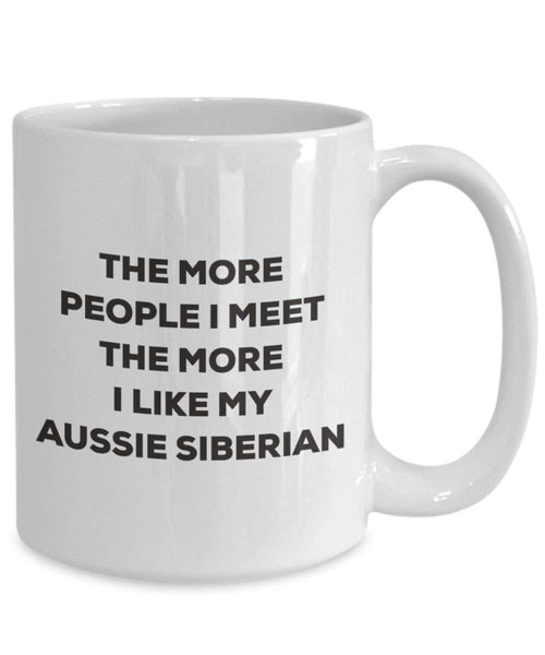The more people I meet the more I like my Aussie Siberian Mug - Funny Coffee Cup - Christmas Dog Lover Cute Gag Gifts Idea (11oz)