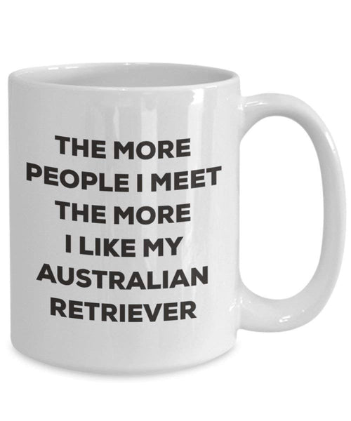 The more people I meet the more I like my Australian Retriever Mug - Funny Coffee Cup - Christmas Dog Lover Cute Gag Gifts Idea