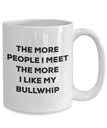 The More People I Meet The More I Like My Bullwhip Mug - Funny Coffee Cup - Christmas Dog Lover Cute Gag Gifts Idea