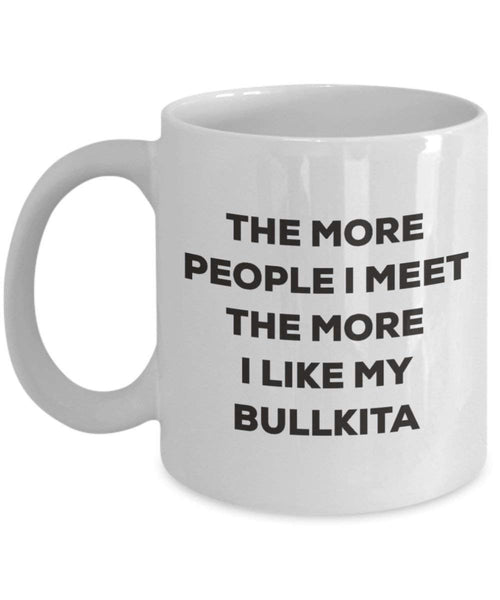 The more people I meet the more I like my Bullkita Mug - Funny Coffee Cup - Christmas Dog Lover Cute Gag Gifts Idea