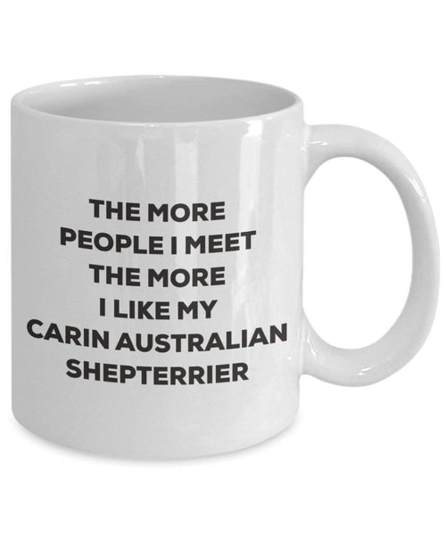 The more people I meet the more I like my Carin Australian Shepterrier Mug - Funny Coffee Cup - Christmas Dog Lover Cute Gag Gifts Idea